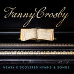 Fanny Crosby - Newly Discovered Hymns & Songs